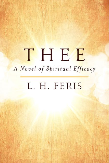 THEE: A Novel of Spiritual Efficacy, L.H.Feris
