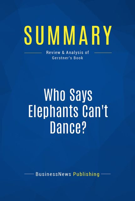 Summary: Who Says Elephants Can't Dance? – Louis Gerstner, BusinessNews Publishing