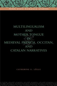 Multilingualism and Mother Tongue in Medieval French, Occitan, and Catalan Narratives, Catherine E. Léglu