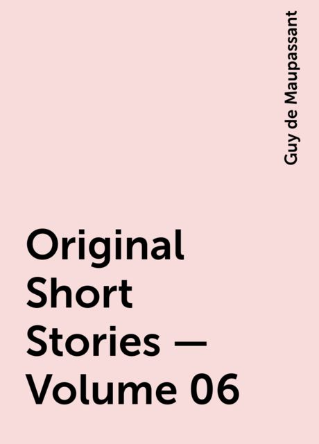 Original Short Stories — Volume 06, Guy de Maupassant