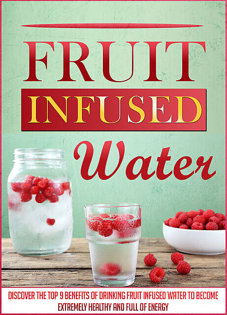 Fruit Infused Water: Discover The Top 9 Benefits Of Drinking Fruit Infused Water To Become Extremely Healthy And Full Of Energy, Old Natural Ways