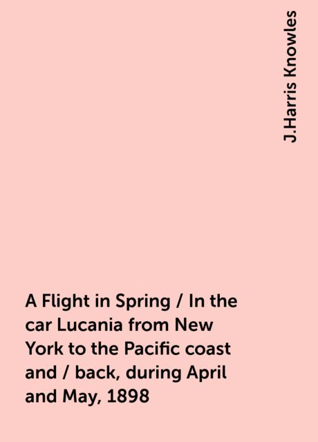 A Flight in Spring / In the car Lucania from New York to the Pacific coast and / back, during April and May, 1898, J.Harris Knowles