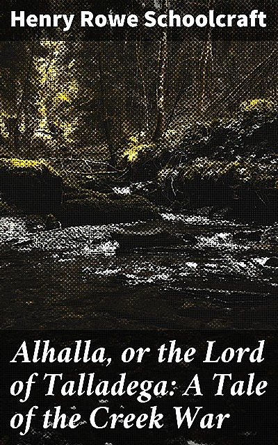 Alhalla, or the Lord of Talladega: A Tale of the Creek War, Henry Rowe Schoolcraft