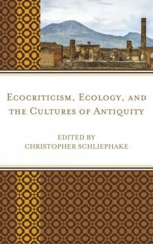 Ecocriticism, Ecology, and the Cultures of Antiquity, Christopher Schliephake