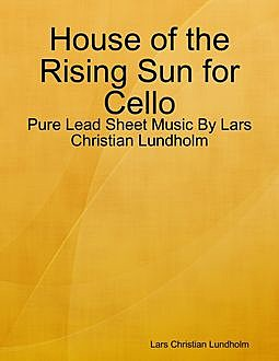 House of the Rising Sun for Cello – Pure Lead Sheet Music By Lars Christian Lundholm, Lars Christian Lundholm