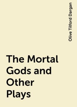 The Mortal Gods and Other Plays, Olive Tilford Dargan