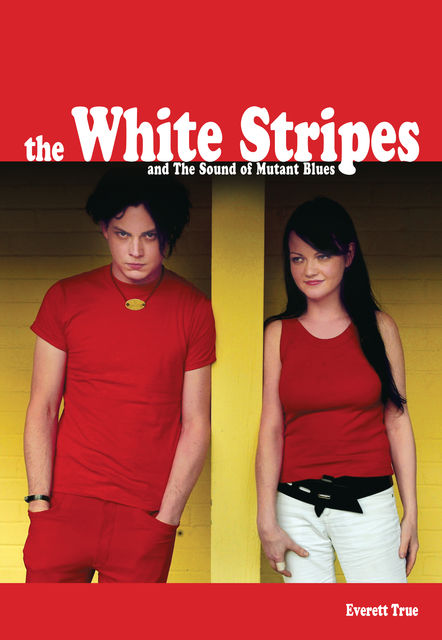 The White Stripes And The Sound Of Mutant Blues, Everett True