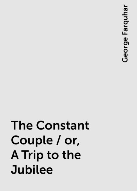 The Constant Couple / or, A Trip to the Jubilee, George Farquhar
