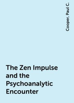 The Zen Impulse and the Psychoanalytic Encounter, Cooper, Paul C.