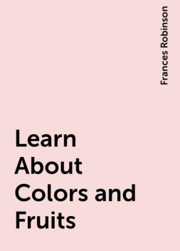Learn About Colors and Fruits, Frances Robinson
