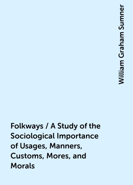 Folkways / A Study of the Sociological Importance of Usages, Manners, Customs, Mores, and Morals, William Graham Sumner