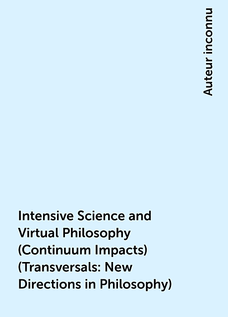 Intensive Science and Virtual Philosophy (Continuum Impacts) (Transversals: New Directions in Philosophy), Auteur inconnu