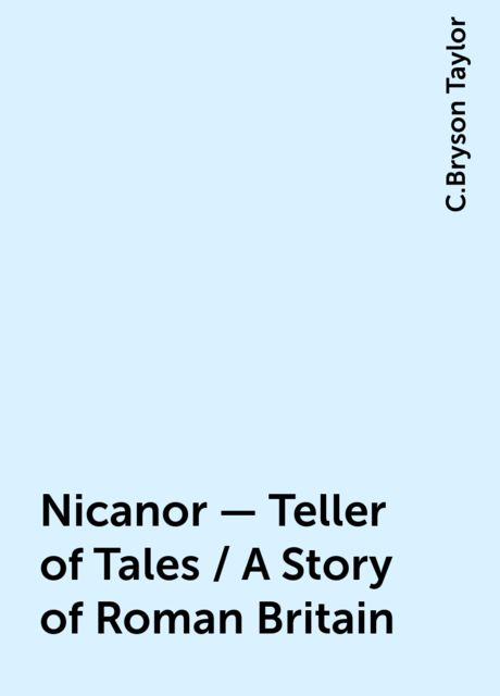 Nicanor - Teller of Tales / A Story of Roman Britain, C.Bryson Taylor