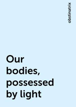 Our bodies, possessed by light, obstinatrix