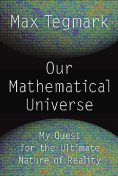 Our Mathematical Universe: My Quest for the Ultimate Nature of Reality, Max Tegmark