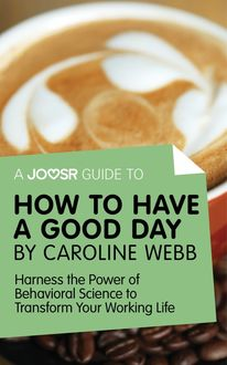 A Joosr Guide to… How to Have a Good Day by Caroline Webb, Joosr