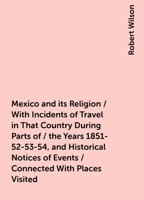 Mexico and its Religion / With Incidents of Travel in That Country During Parts of / the Years 1851-52-53-54, and Historical Notices of Events / Connected With Places Visited, Robert Wilson