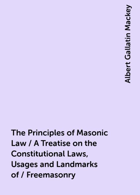 The Principles of Masonic Law / A Treatise on the Constitutional Laws, Usages and Landmarks of / Freemasonry, Albert Gallatin Mackey