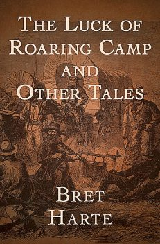 The Luck of Roaring Camp and Other Tales (Illustrated), Bret Harte