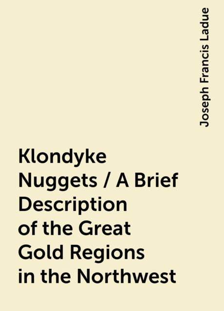 Klondyke Nuggets / A Brief Description of the Great Gold Regions in the Northwest, Joseph Francis Ladue