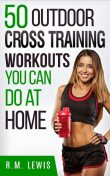 The Top 50 Outdoor Cross Training Workouts You Can Do at Home, R.M. Lewis
