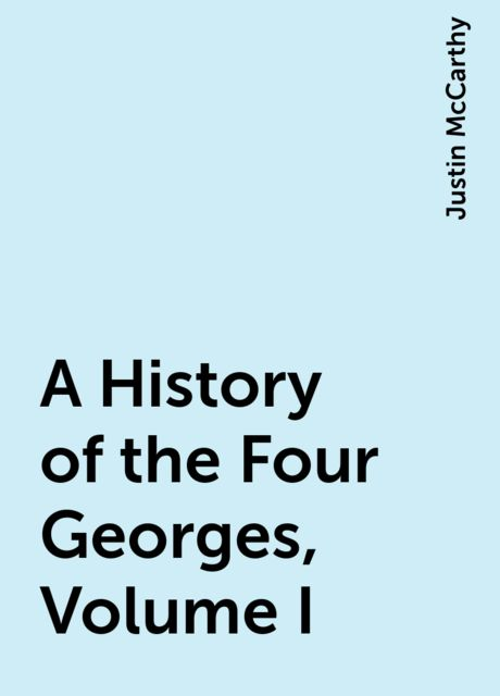 A History of the Four Georges, Volume I, Justin McCarthy