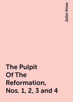 The Pulpit Of The Reformation, Nos. 1, 2, 3 and 4, John Knox