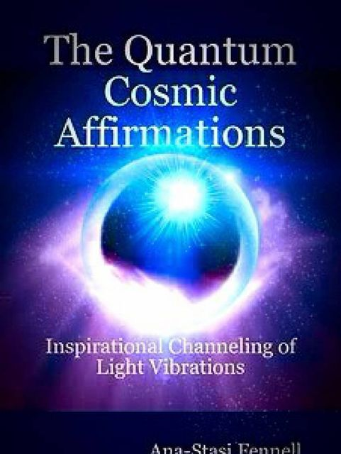 The Quantum Cosmic Affirmations – Inspirational Channeling of Light Vibrations, Ana-Stasi Fennell