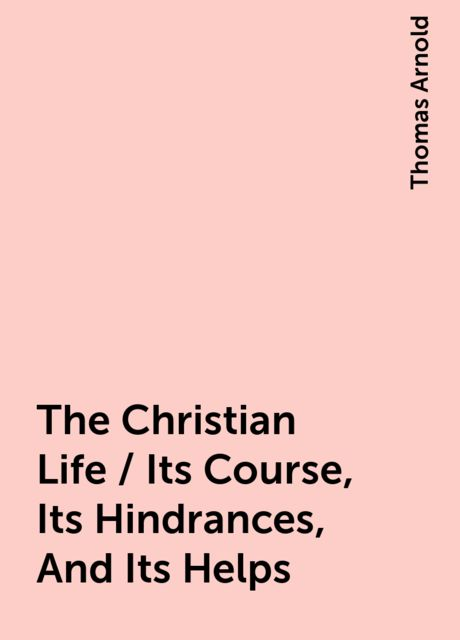 The Christian Life / Its Course, Its Hindrances, And Its Helps, Thomas Arnold