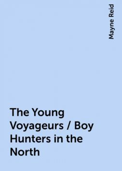 The Young Voyageurs / Boy Hunters in the North, Mayne Reid