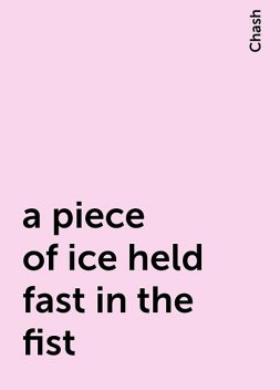 a piece of ice held fast in the fist, Chash