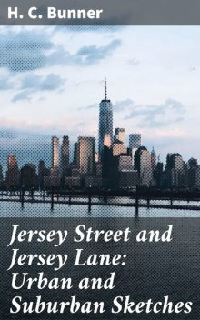 Jersey Street and Jersey Lane: Urban and Suburban Sketches, H.C.Bunner