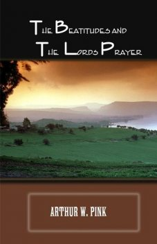 The Beatitudes and the Lords Prayer, Arthur W.Pink