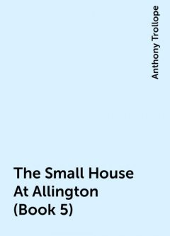 The Small House At Allington (Book 5), Anthony Trollope