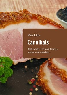 Cannibals. Real events. The most famous maniacs are cannibals, Max Klim