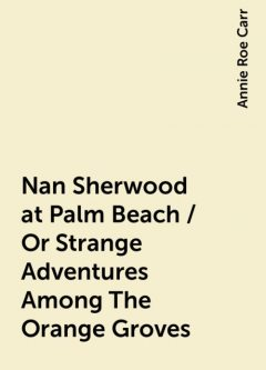 Nan Sherwood at Palm Beach / Or Strange Adventures Among The Orange Groves, Annie Roe Carr