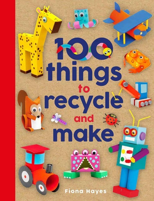 100 Things to Recycle and Make, Fiona Hayes