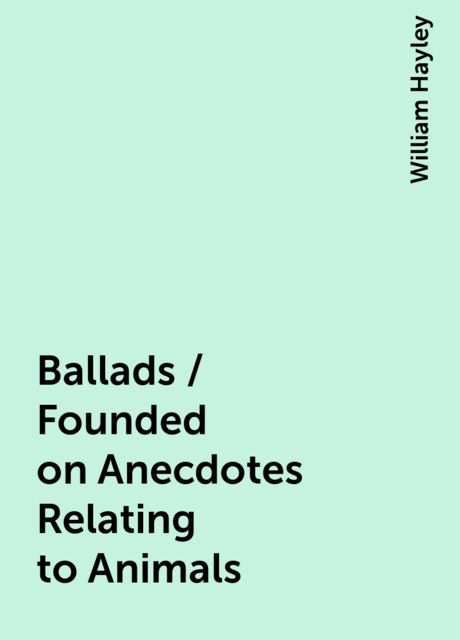 Ballads / Founded on Anecdotes Relating to Animals, William Hayley