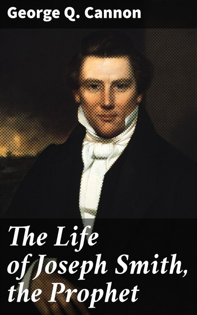 The Life of Joseph Smith, the Prophet, George Q.Cannon