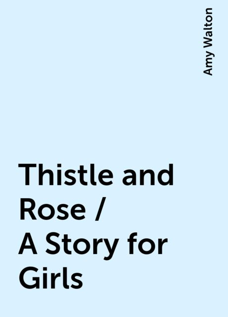Thistle and Rose / A Story for Girls, Amy Walton