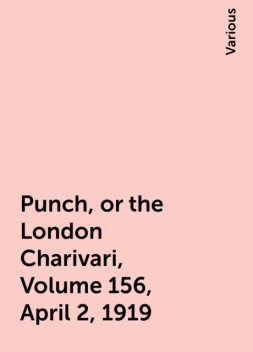 Punch, or the London Charivari, Volume 156, April 2, 1919, Various