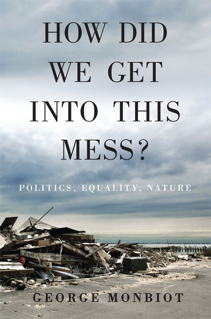 How Did We Get Into This Mess, George Monbiot