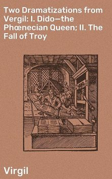 Two Dramatizations from Vergil: I. Dido—the Phœnecian Queen; II. The Fall of Troy, Virgil