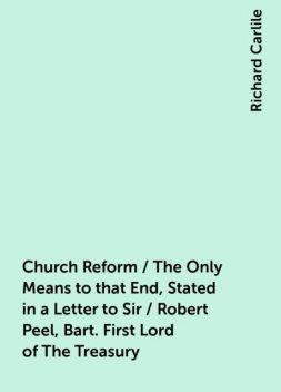 Church Reform / The Only Means to that End, Stated in a Letter to Sir / Robert Peel, Bart. First Lord of The Treasury, Richard Carlile