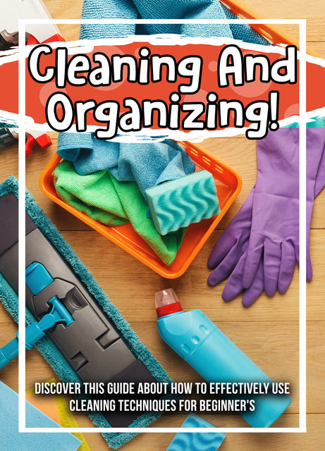 Cleaning And Organizing! Discover This Guide About How To Effectively Use Cleaning Techniques For Beginner's, Old Natural Ways