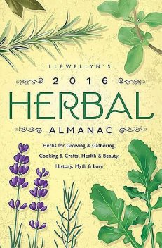 Llewellyn's 2016 Herbal Almanac: Herbs for Growing & Gathering, Cooking & Crafts, Health & Beauty, History, Myth & Lore (Llewellyn's Herbal Almanac), Stephanie Rose Bird, Danu Forest, Clea Danaan, Deborah Castellano, Diana Rajchel, Natalie Zaman, Susan Pesznecker, Elizabeth Barrette, Monica Crosson, Jill Henderson, Alice Deville, Anne Sala, Charlie Rainbow Wolf, Cliff Seruntine, Dallas Jennifer Cobb, Darcey Blue French, Doreen Shababy, Emyme, Estha McNevin, JD Hortwort, James Kambos, Laurel Reufner, Linda Raedisch, Lupa, Peg Aloi, Sally Cragin, Suzanne Ress, Thea Bloom, Tiffany Lazic