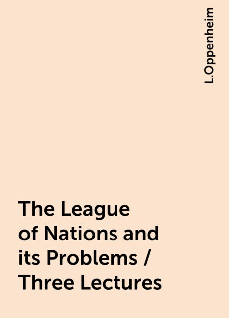 The League of Nations and its Problems / Three Lectures, L.Oppenheim