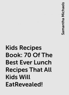 Kids Recipes Book: 70 Of The Best Ever Lunch Recipes That All Kids Will EatRevealed!, Samantha Michaels
