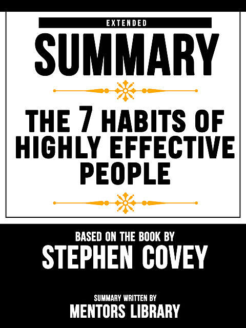 Extended Summary Of The 7 Habits Of Highly Effective People – Based On The Book By Stephen Covey, Mentors Library