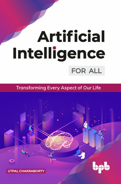 Artificial Intelligence for All: Transforming Every Aspect of Our Life, Utpal Chakraborty